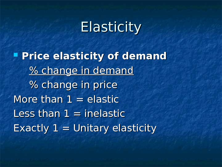 Elasticity Price elasticity of demand   change in price More than 1 =
