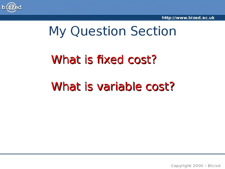 http: //www. bized. ac. uk Copyright 2006 – Biz/ed. My Question Section What is fixed cost?