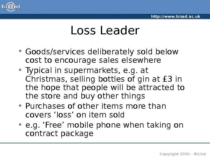 http: //www. bized. ac. uk Copyright 2006 – Biz/ed. Loss Leader • Goods/services deliberately sold below