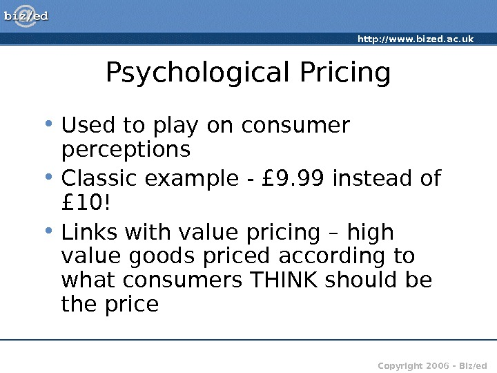 http: //www. bized. ac. uk Copyright 2006 – Biz/ed. Psychological Pricing • Used to play on