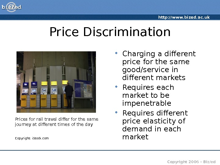 http: //www. bized. ac. uk Copyright 2006 – Biz/ed. Price Discrimination • Charging a different price