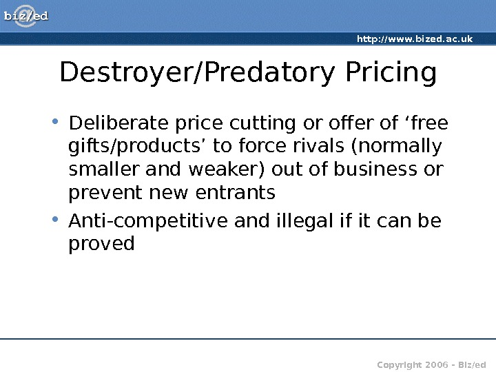 http: //www. bized. ac. uk Copyright 2006 – Biz/ed. Destroyer/Predatory Pricing • Deliberate price cutting or
