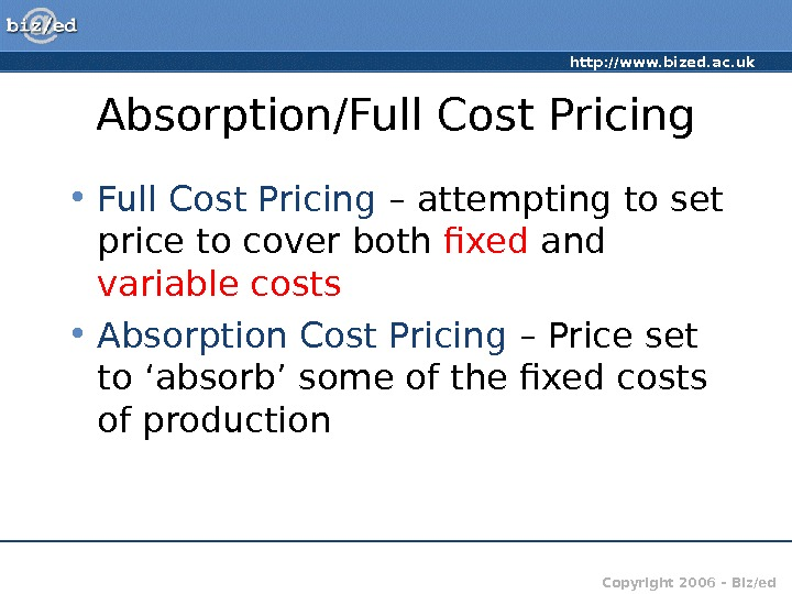 http: //www. bized. ac. uk Copyright 2006 – Biz/ed. Absorption/Full Cost Pricing • Full Cost Pricing