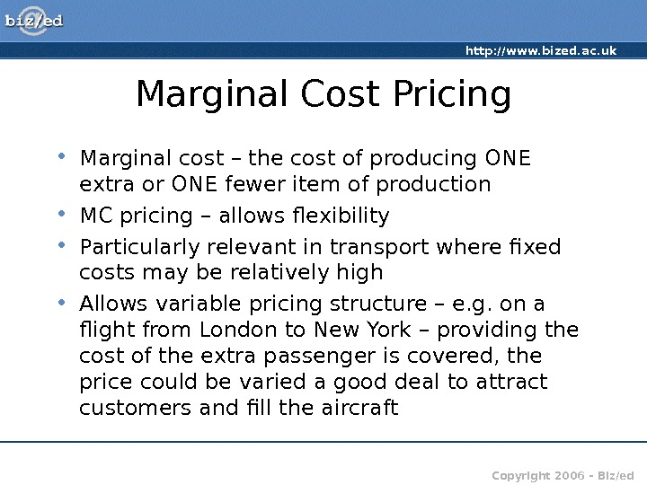 http: //www. bized. ac. uk Copyright 2006 – Biz/ed. Marginal Cost Pricing • Marginal cost –