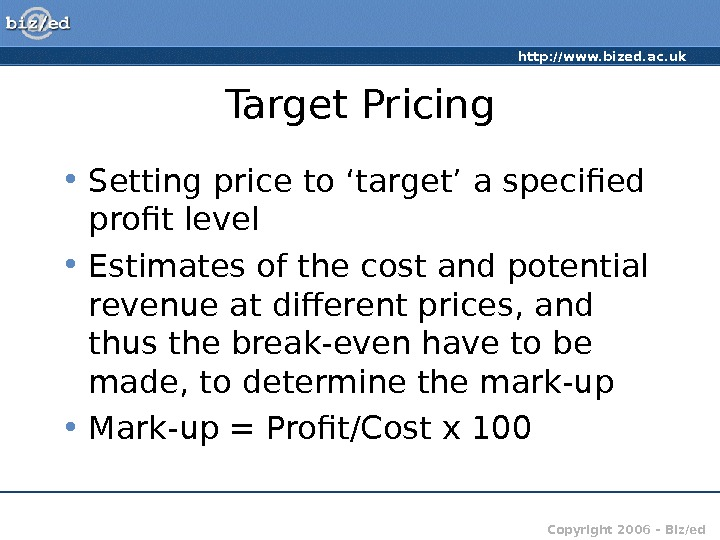 http: //www. bized. ac. uk Copyright 2006 – Biz/ed. Target Pricing • Setting price to 'target'