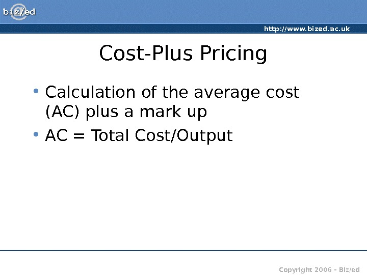 http: //www. bized. ac. uk Copyright 2006 – Biz/ed. Cost-Plus Pricing • Calculation of the average