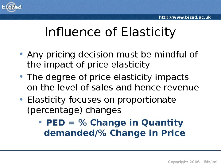 http: //www. bized. ac. uk Copyright 2006 – Biz/ed. Influence of Elasticity • Any pricing decision