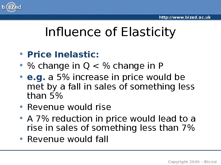 http: //www. bized. ac. uk Copyright 2006 – Biz/ed. Influence of Elasticity • Price Inelastic: