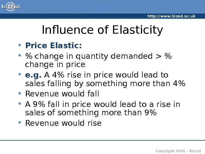 http: //www. bized. ac. uk Copyright 2006 – Biz/ed. Influence of Elasticity • Price Elastic: