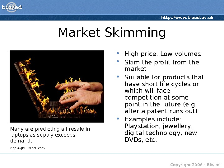 http: //www. bized. ac. uk Copyright 2006 – Biz/ed. Market Skimming • High price, Low volumes