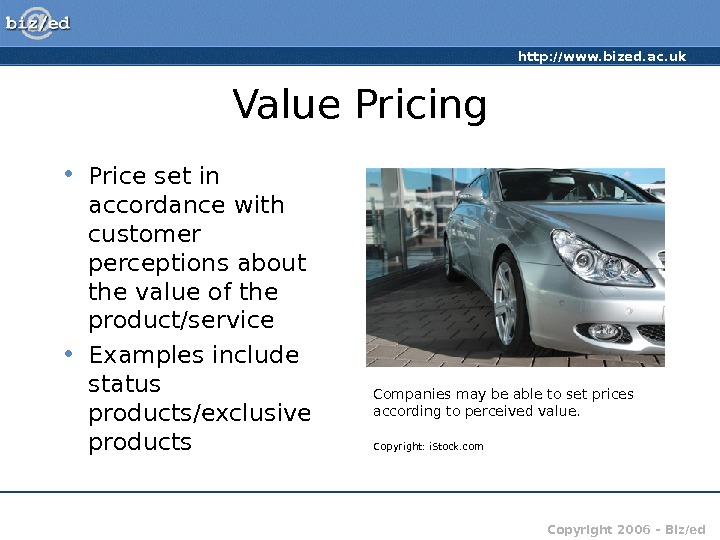 http: //www. bized. ac. uk Copyright 2006 – Biz/ed. Value Pricing • Price set in accordance