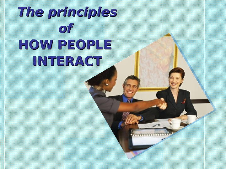 The principles of of HOW PEOPLE INTERACT