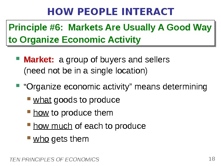 TEN PRINCIPLES OF ECONOMICS 18 HOW PEOPLE INTERACT Market:  a group of buyers and sellers