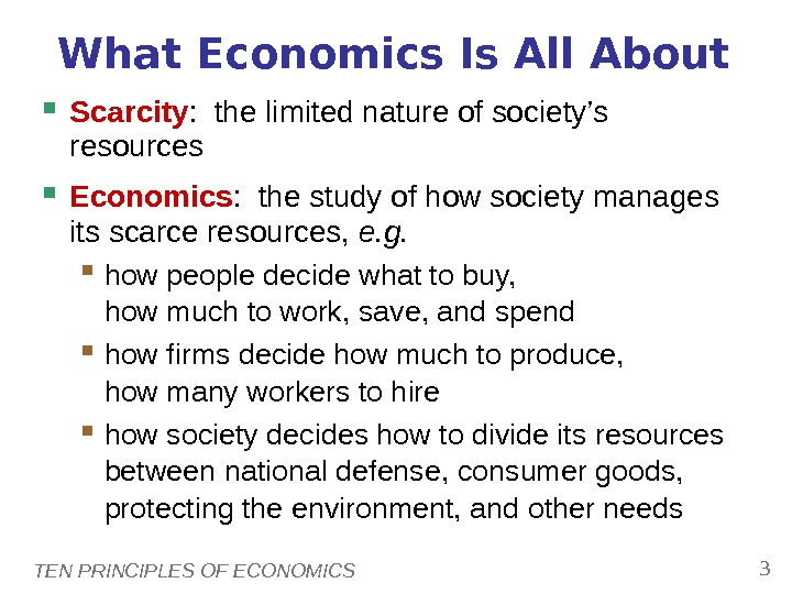 TEN PRINCIPLES OF ECONOMICS 3 What Economics Is All About Scarcity :  the limited nature