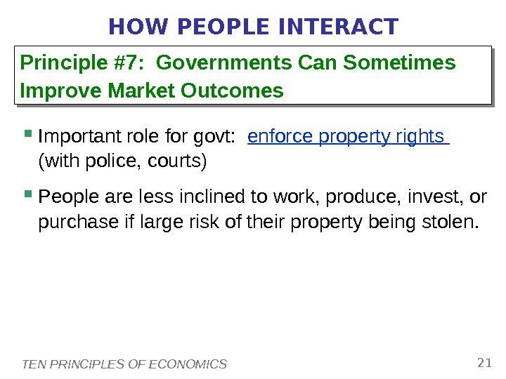 TEN PRINCIPLES OF ECONOMICS 21 HOW PEOPLE INTERACT Important role for govt:  enforce property rights
