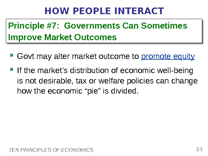 TEN PRINCIPLES OF ECONOMICS 23 HOW PEOPLE INTERACT Govt may alter market outcome to promote equity