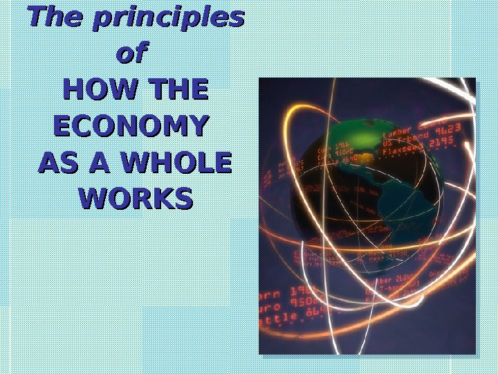 The principles of of HOW THE ECONOMY AS A WHOLE WORKS