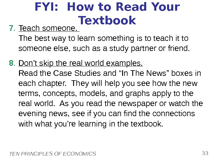 TEN PRINCIPLES OF ECONOMICS 33 FYI:  How to Read Your Textbook 7. Teach someone.
