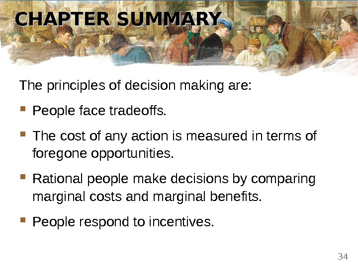 CHAPTER SUMMARY The principles of decision making are:  People face tradeoffs.  The cost of