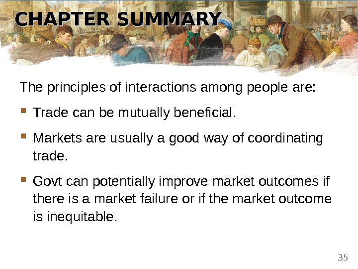 CHAPTER SUMMARY The principles of interactions among people are:  Trade can be mutually beneficial.