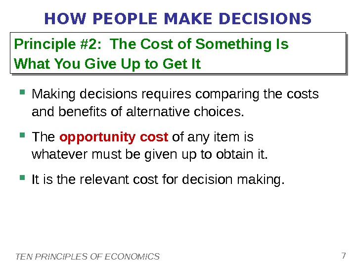 TEN PRINCIPLES OF ECONOMICS 7 HOW PEOPLE MAKE DECISIONS Making decisions requires comparing the costs and