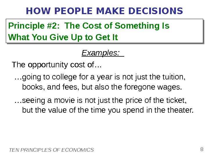 TEN PRINCIPLES OF ECONOMICS 8 HOW PEOPLE MAKE DECISIONS Examples: The opportunity cost of… … going