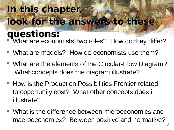 In this chapter,  look for the answers to these questions:  What are economists' two