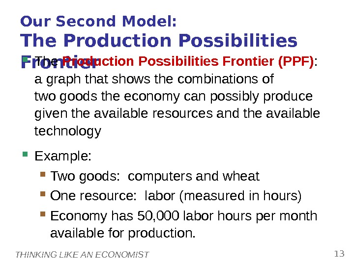 THINKING LIKE AN ECONOMIST 13 Our Second Model:  The Production Possibilities Frontier (PPF) :