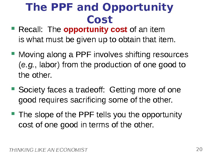THINKING LIKE AN ECONOMIST 20 The PPF and Opportunity Cost Recall:  The opportunity cost of