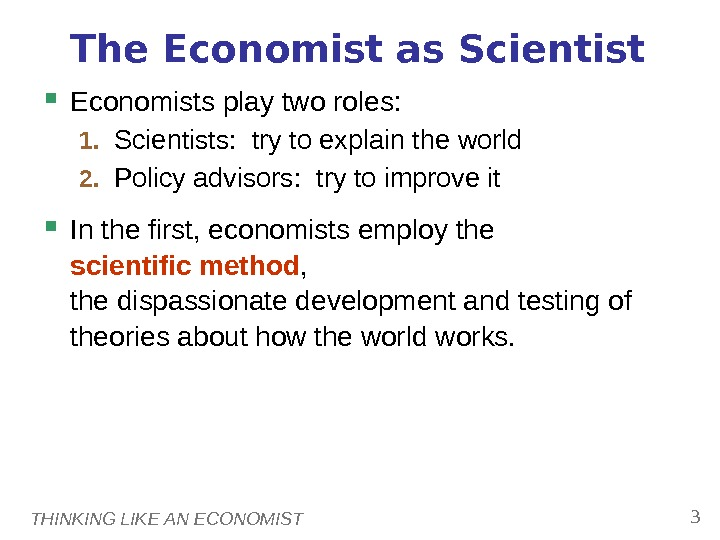 THINKING LIKE AN ECONOMIST 3 The Economist as Scientist Economists play two roles: 1.  Scientists: