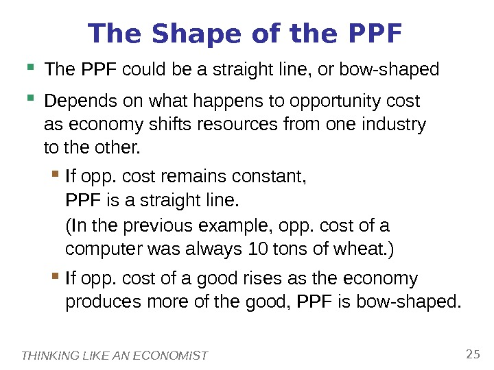 THINKING LIKE AN ECONOMIST 25 The Shape of the PPF The PPF could be a straight