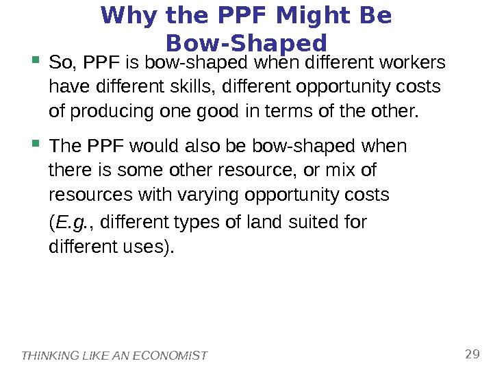 THINKING LIKE AN ECONOMIST 29 Why the PPF Might Be Bow-Shaped So, PPF is bow-shaped when