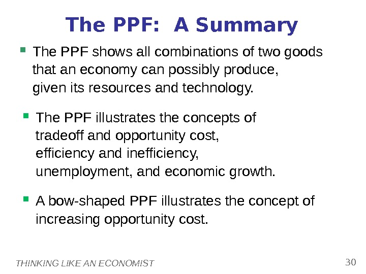 THINKING LIKE AN ECONOMIST 30 The PPF:  A Summary The PPF shows all combinations of