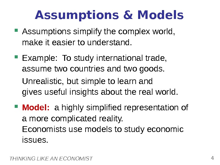 THINKING LIKE AN ECONOMIST 4 Assumptions & Models Assumptions simplify the complex world,  make it