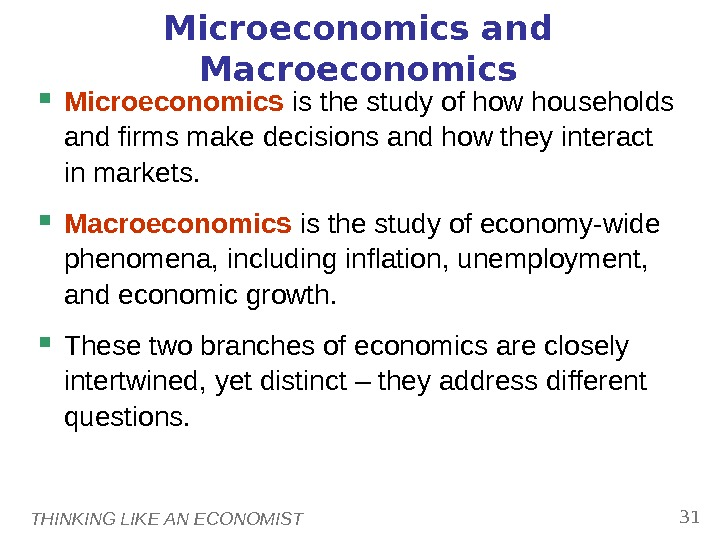 THINKING LIKE AN ECONOMIST 31 Microeconomics and Macroeconomics Microeconomics is the study of how households and