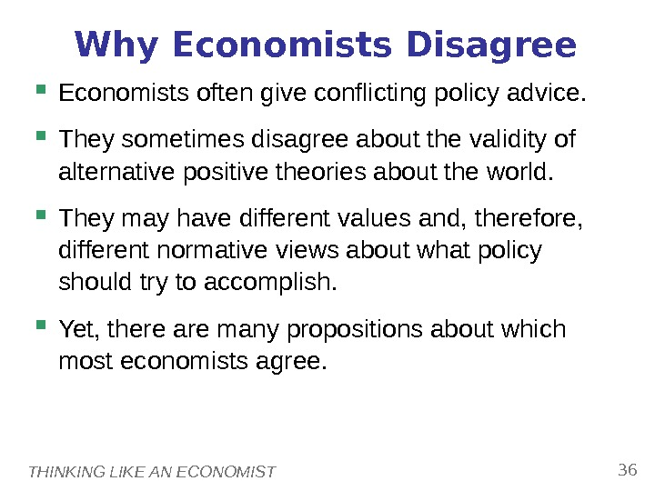 THINKING LIKE AN ECONOMIST 36 Why Economists Disagree Economists often give conflicting policy advice.  They