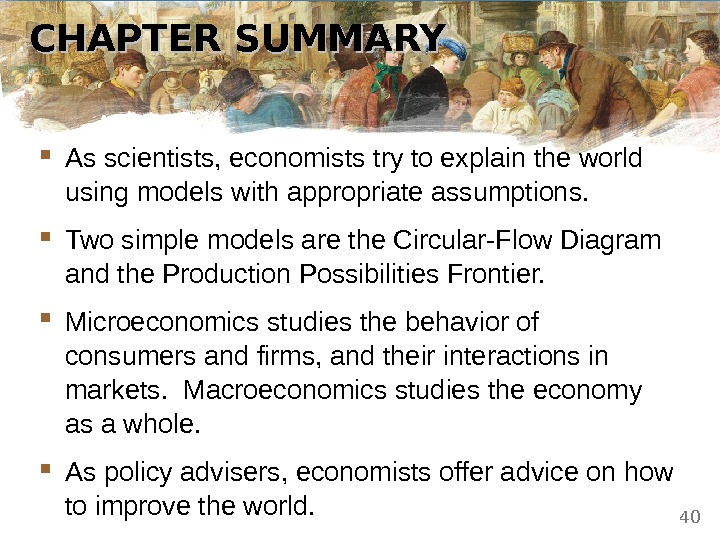 CHAPTER SUMMARY As scientists, economists try to explain the world using models with appropriate assumptions. Two
