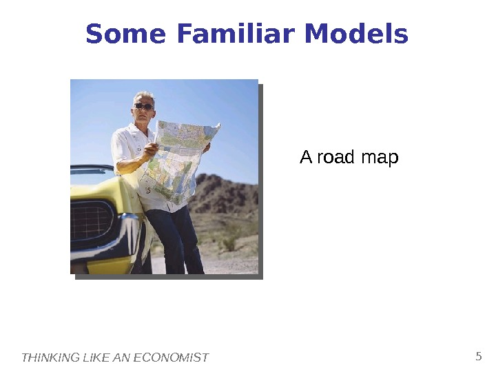 THINKING LIKE AN ECONOMIST 5 Some Familiar Models A road map