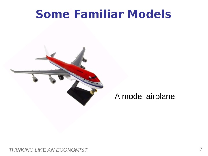 THINKING LIKE AN ECONOMIST 7 Some Familiar Models A model airplane