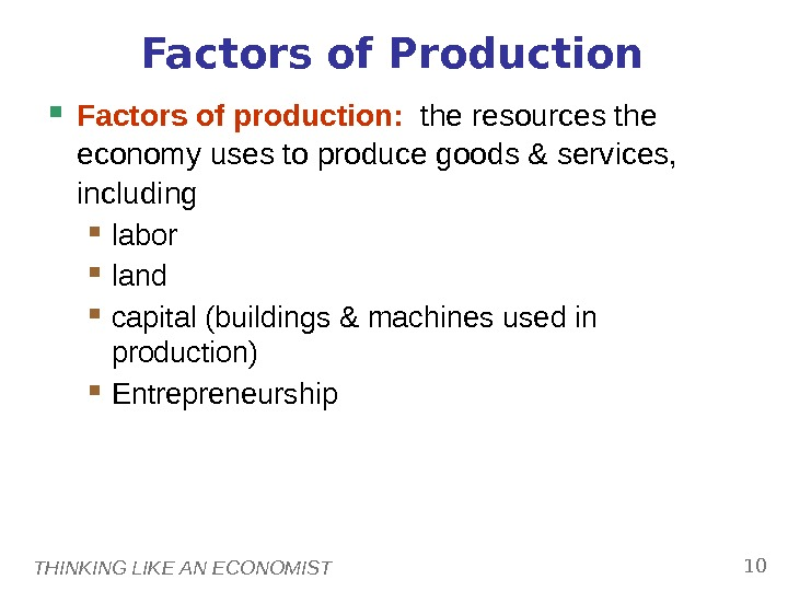 THINKING LIKE AN ECONOMIST 10 Factors of Production Factors of production:  the resources the economy