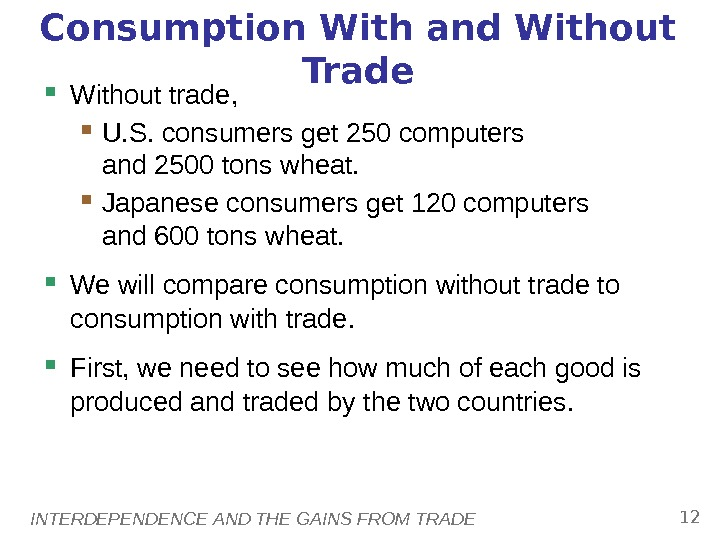 INTERDEPENDENCE AND THE GAINS FROM TRADE 12 Consumption With and Without Trade Without trade,  U.