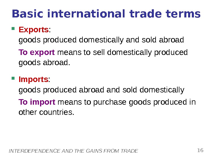 INTERDEPENDENCE AND THE GAINS FROM TRADE 16 Basic international trade terms Exports :  goods produced