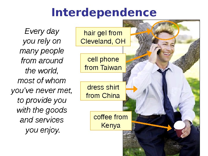 Interdependence Every day you rely on many people from around the world,  most of whom