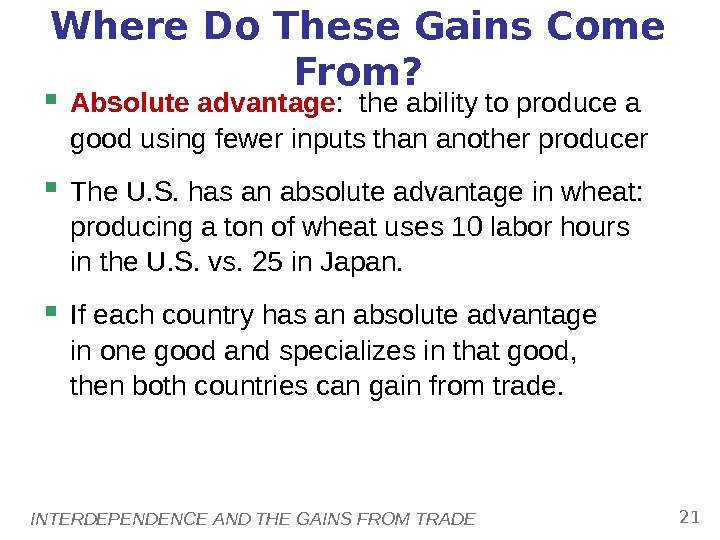 INTERDEPENDENCE AND THE GAINS FROM TRADE 21 Where Do These Gains Come From?  Absolute advantage