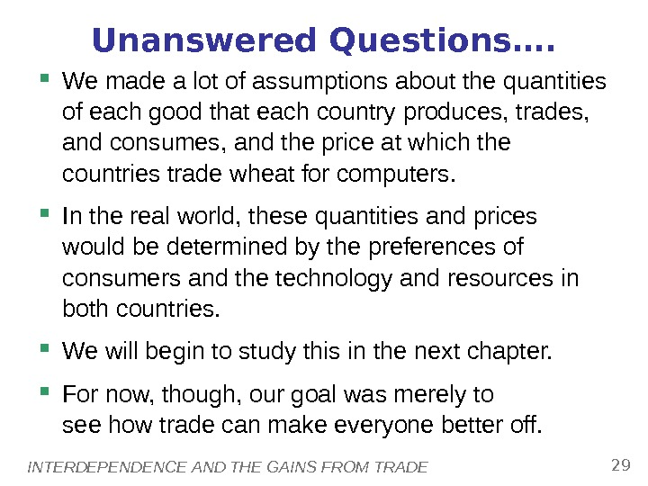 INTERDEPENDENCE AND THE GAINS FROM TRADE 29 Unanswered Questions….  We made a lot of assumptions