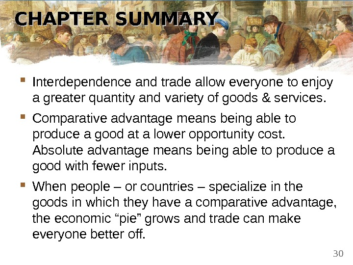 CHAPTER SUMMARY Interdependence and trade allow everyone to enjoy a greater quantity and variety of goods