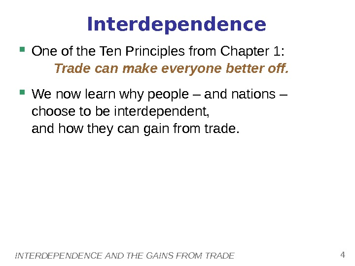 INTERDEPENDENCE AND THE GAINS FROM TRADE 4 Interdependence One of the Ten Principles from Chapter 1:
