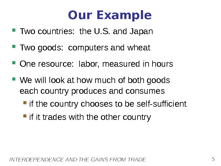 INTERDEPENDENCE AND THE GAINS FROM TRADE 5 Our Example Two countries:  the U. S. and