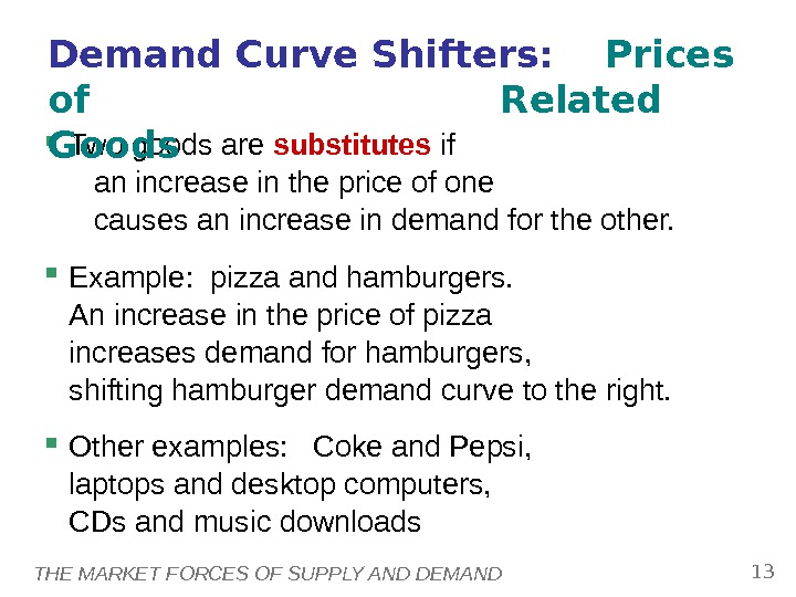 THE MARKET FORCES OF SUPPLY AND DEMAND 13 Two goods are substitutes if an increase in