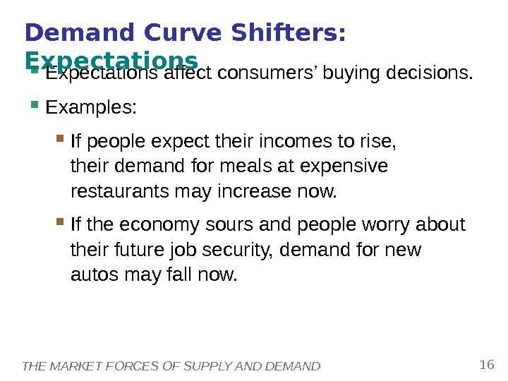 THE MARKET FORCES OF SUPPLY AND DEMAND 16 Expectations affect consumers' buying decisions.  Examples: If